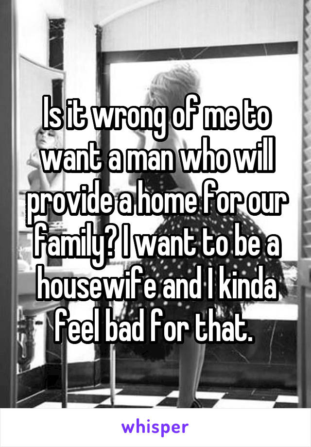 Is it wrong of me to want a man who will provide a home for our family? I want to be a housewife and I kinda feel bad for that.