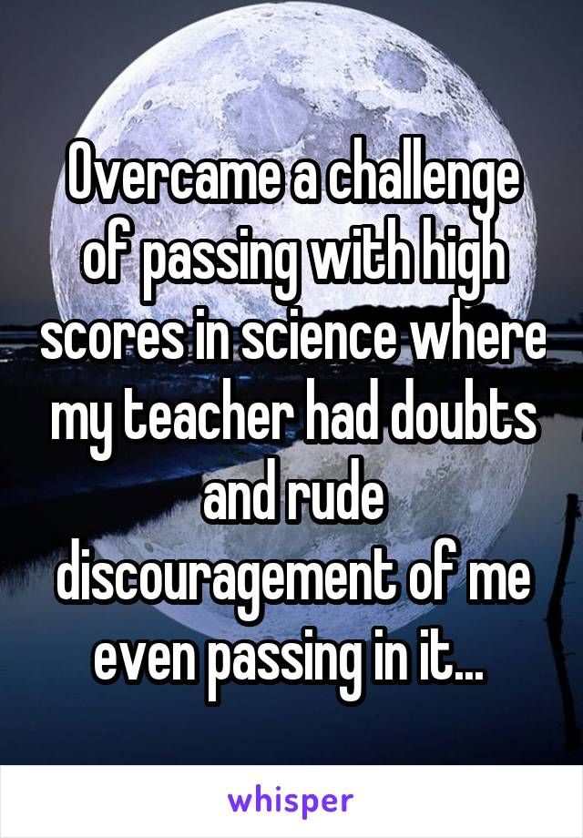 Overcame a challenge of passing with high scores in science where my teacher had doubts and rude discouragement of me even passing in it...
