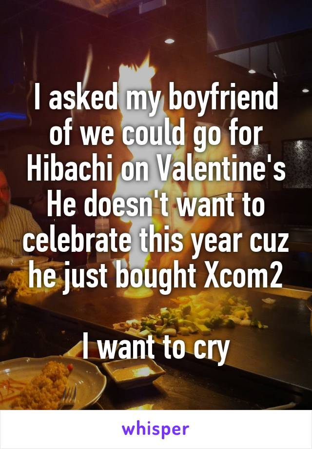 I asked my boyfriend of we could go for Hibachi on Valentine's He doesn't want to celebrate this year cuz he just bought Xcom2  I want to cry