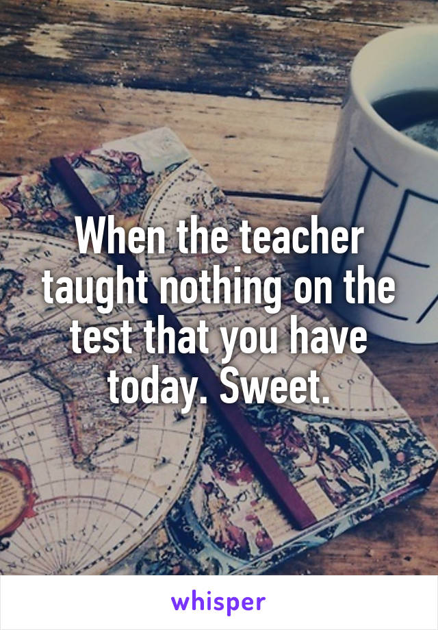 When the teacher taught nothing on the test that you have today. Sweet.