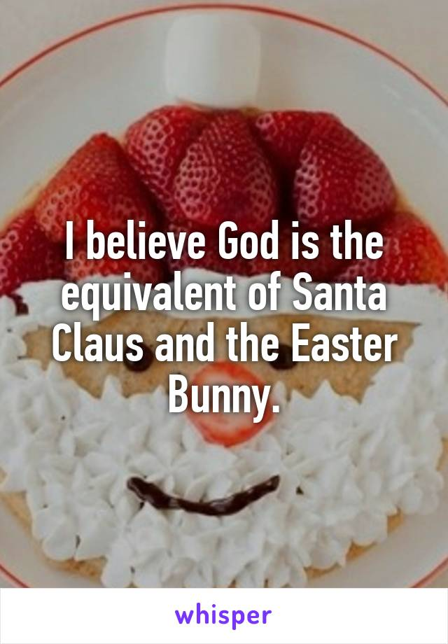 I believe God is the equivalent of Santa Claus and the Easter Bunny.