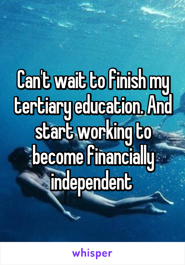 Can't wait to finish my tertiary education. And start working to become financially independent