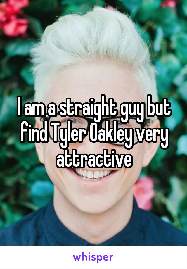 I am a straight guy but find Tyler Oakley very attractive