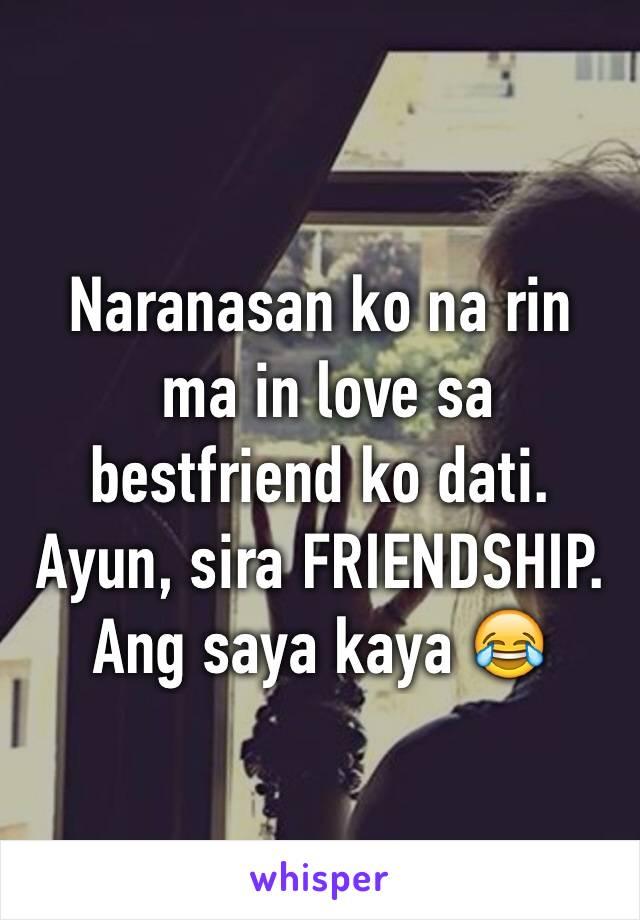 Naranasan ko na rin  ma in love sa bestfriend ko dati. Ayun, sira FRIENDSHIP.  Ang saya kaya 😂