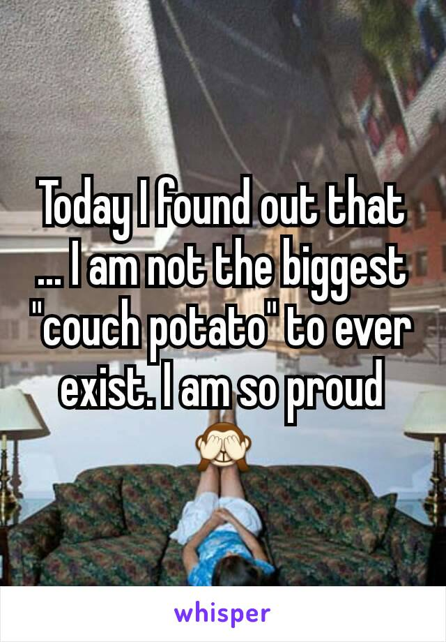 """Today I found out that ... I am not the biggest """"couch potato"""" to ever exist. I am so proud 🙈"""