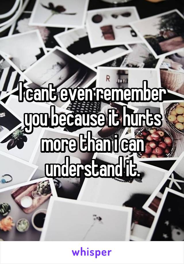 I cant even remember you because it hurts more than i can understand it.