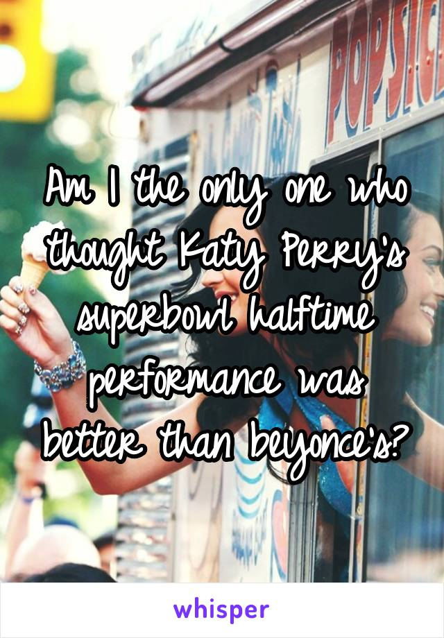 Am I the only one who thought Katy Perry's superbowl halftime performance was better than beyonce's?