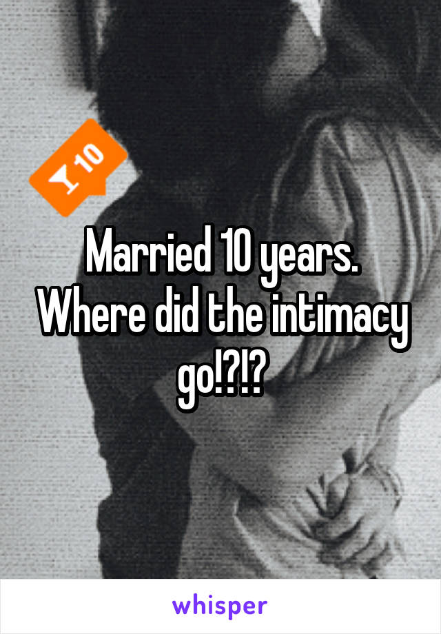 Married 10 years. Where did the intimacy go!?!?