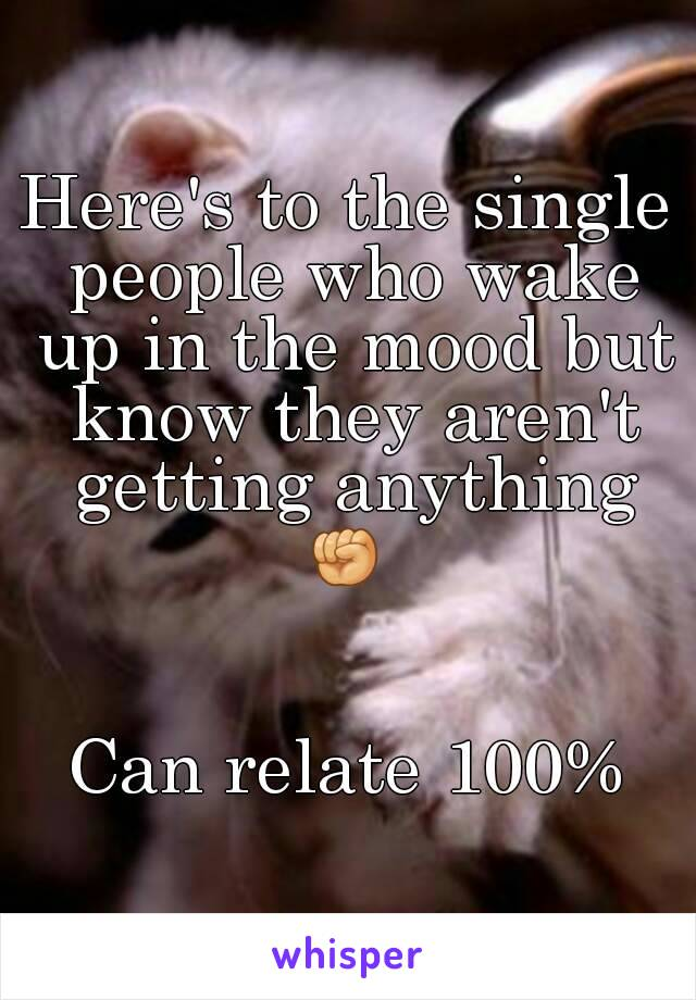 Here's to the single people who wake up in the mood but know they aren't getting anything ✊    Can relate 100%