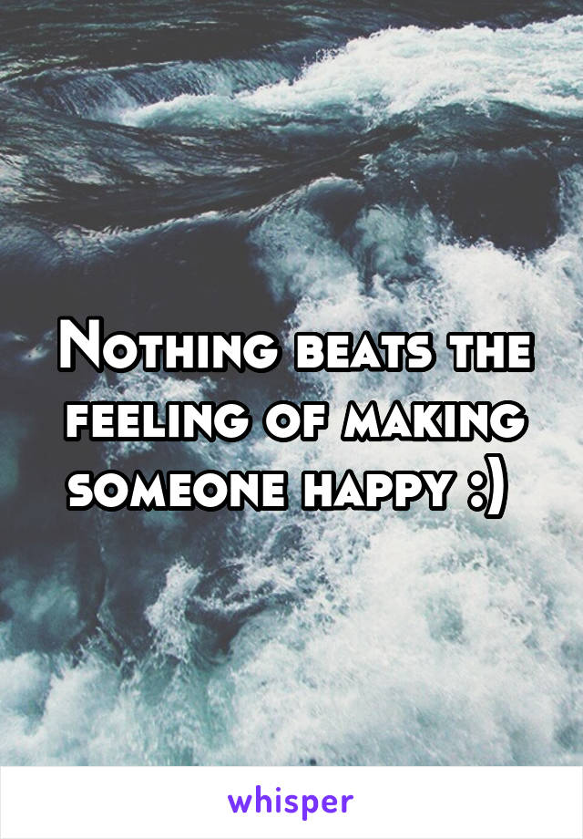 Nothing beats the feeling of making someone happy :)