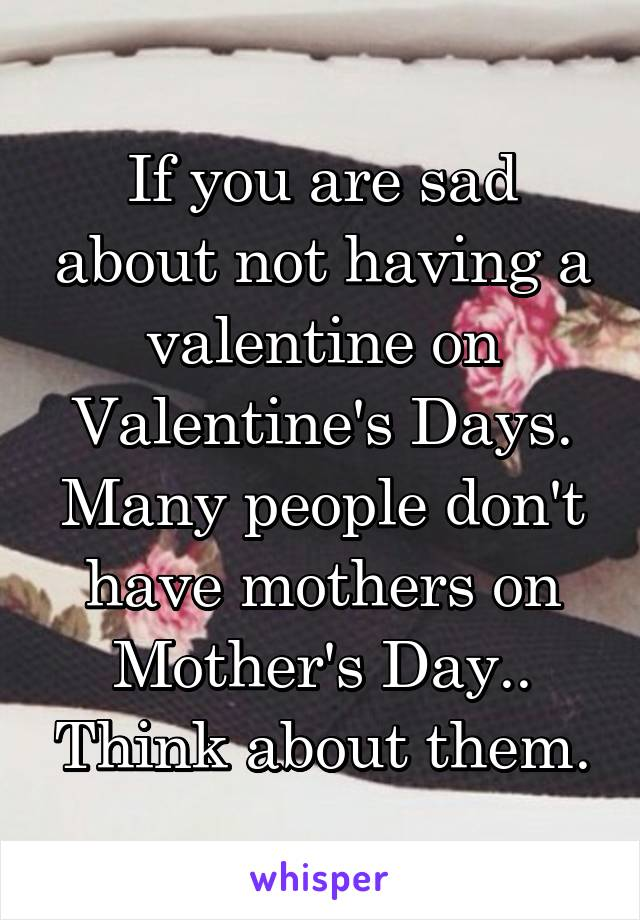 If you are sad about not having a valentine on Valentine's Days. Many people don't have mothers on Mother's Day.. Think about them.