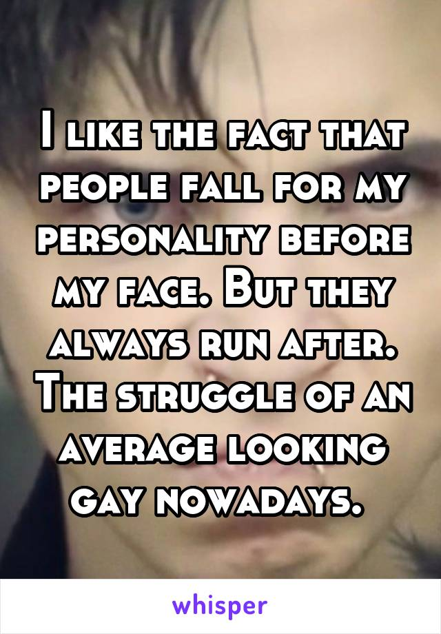 I like the fact that people fall for my personality before my face. But they always run after. The struggle of an average looking gay nowadays.