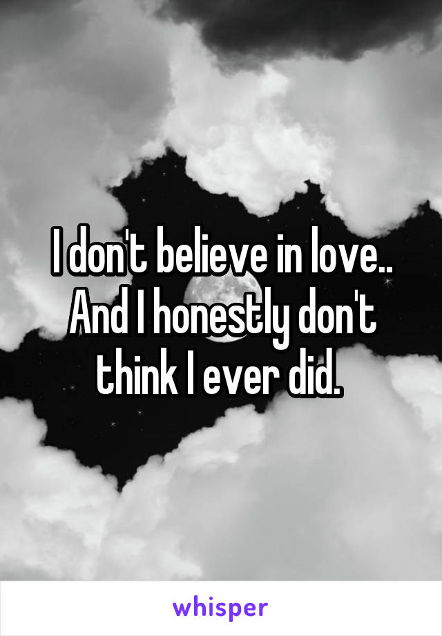 I don't believe in love.. And I honestly don't think I ever did.