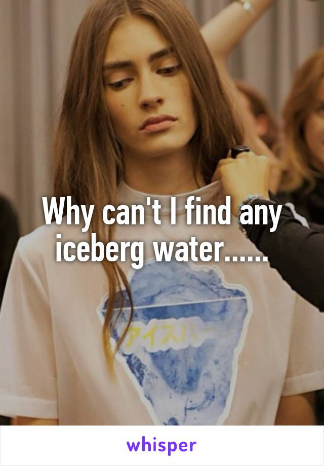 Why can't I find any iceberg water......