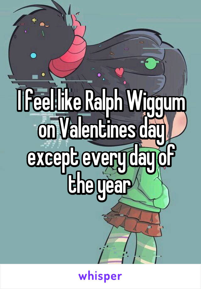 I feel like Ralph Wiggum on Valentines day except every day of the year