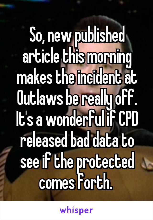 So, new published article this morning makes the incident at Outlaws be really off. It's a wonderful if CPD released bad data to see if the protected comes forth.