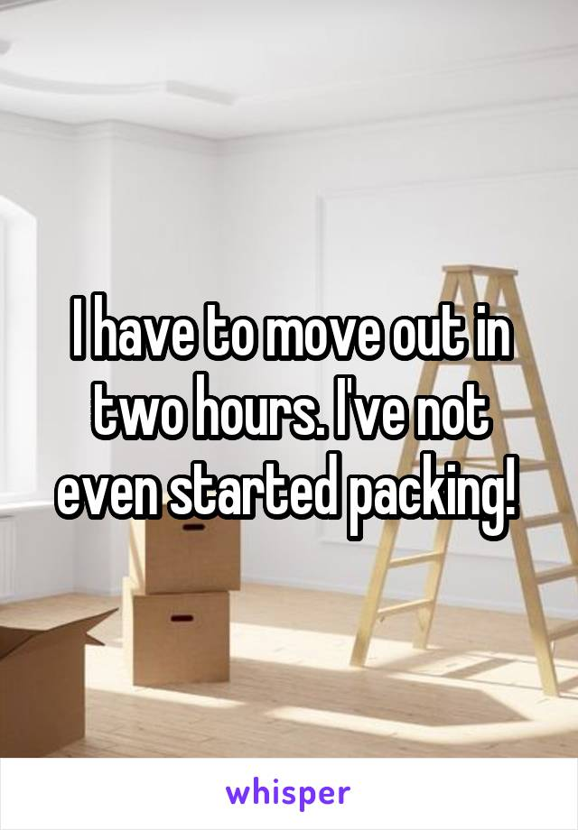 I have to move out in two hours. I've not even started packing!