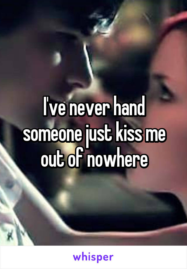 I've never hand someone just kiss me out of nowhere