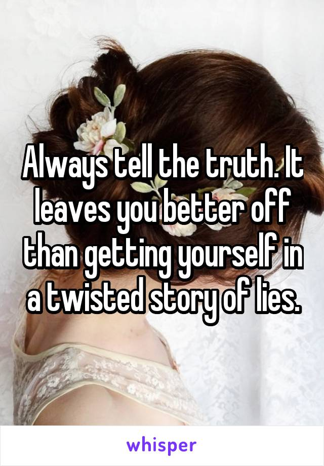 Always tell the truth. It leaves you better off than getting yourself in a twisted story of lies.