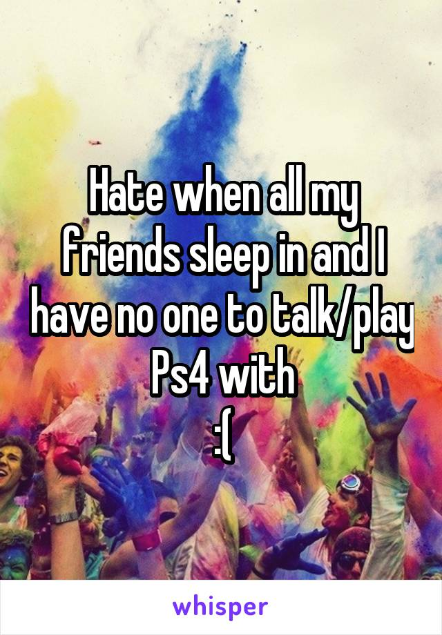 Hate when all my friends sleep in and I have no one to talk/play Ps4 with :(