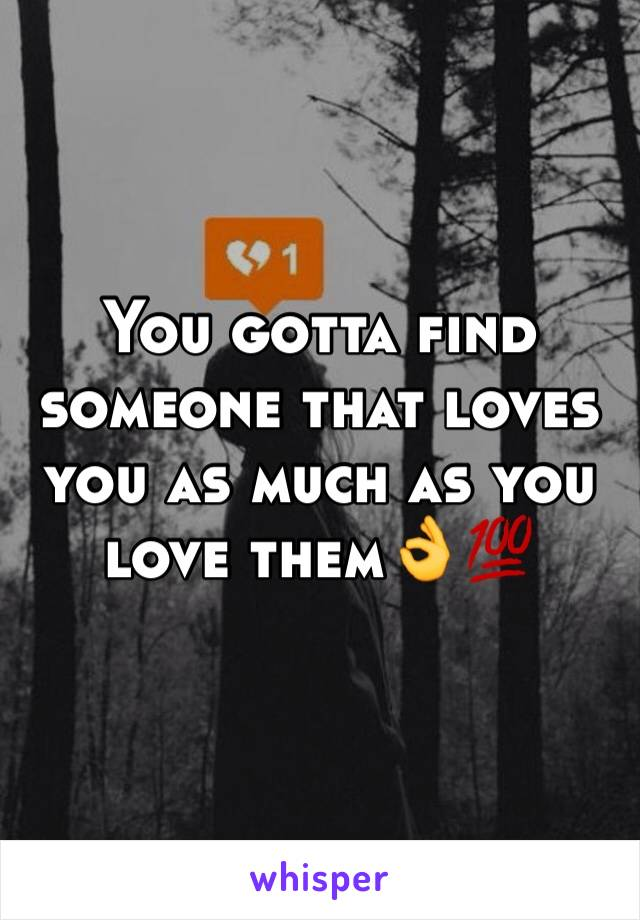 You gotta find someone that loves you as much as you love them👌💯