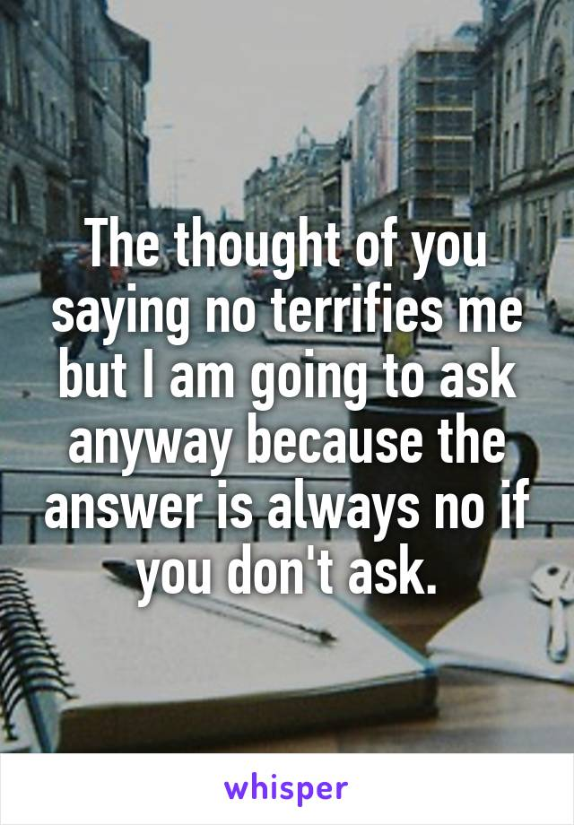 The thought of you saying no terrifies me but I am going to ask anyway because the answer is always no if you don't ask.