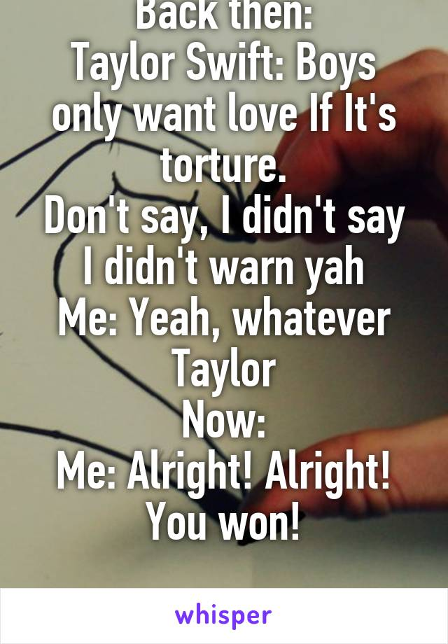 Back then: Taylor Swift: Boys only want love If It's torture. Don't say, I didn't say I didn't warn yah Me: Yeah, whatever Taylor Now: Me: Alright! Alright! You won!