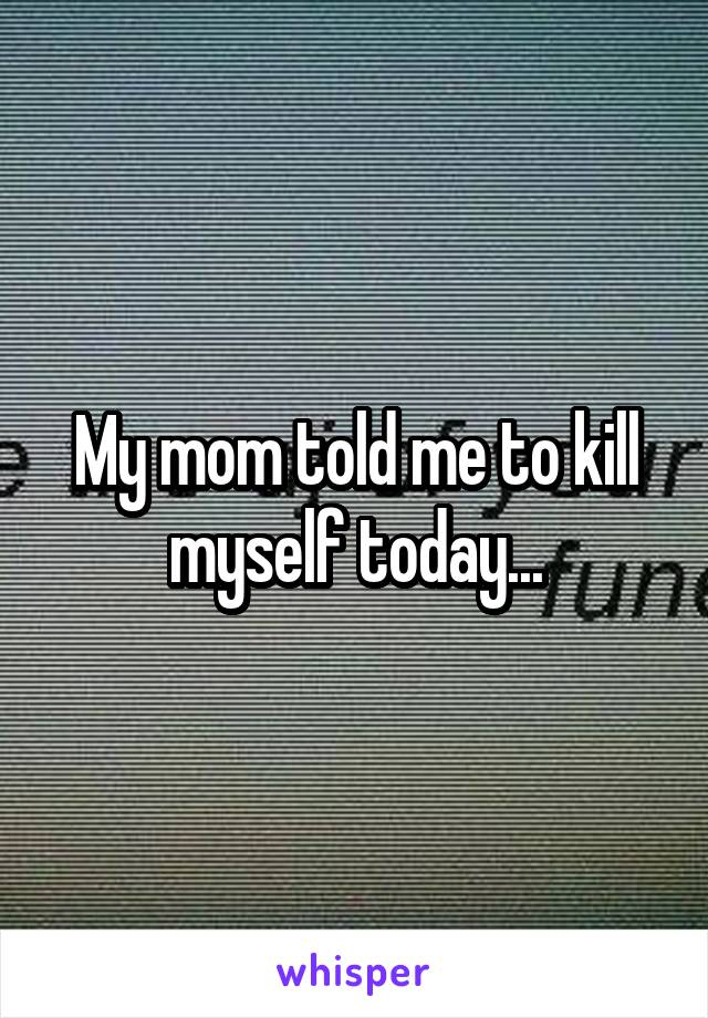 My mom told me to kill myself today...
