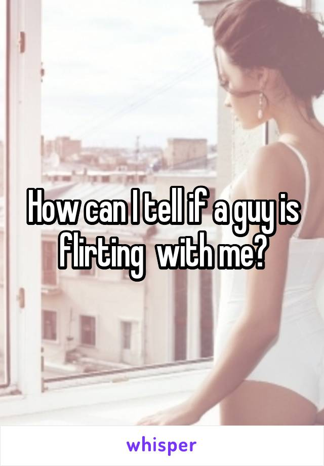 How can I tell if a guy is flirting  with me?