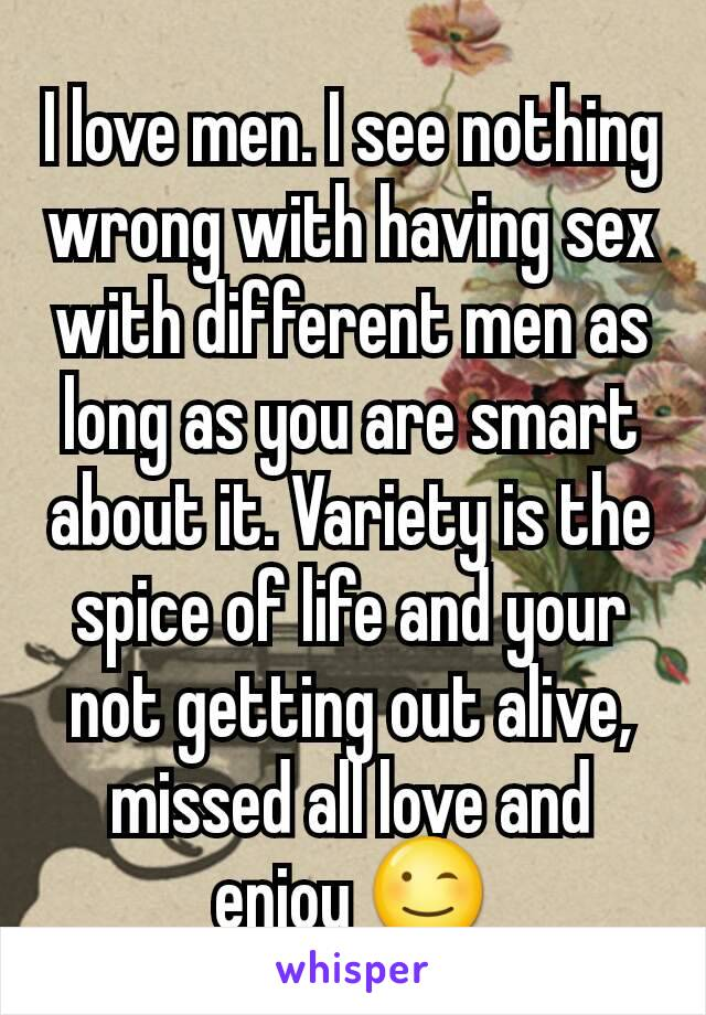 I love men. I see nothing wrong with having sex with different men as long as you are smart about it. Variety is the spice of life and your not getting out alive, missed all love and enjoy 😉