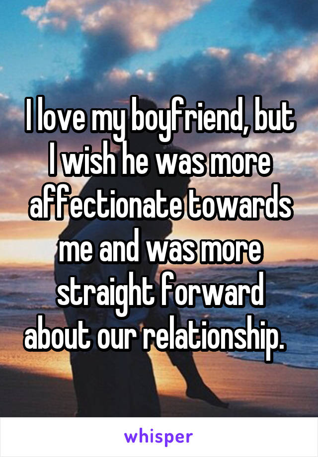 I love my boyfriend, but I wish he was more affectionate towards me and was more straight forward about our relationship.