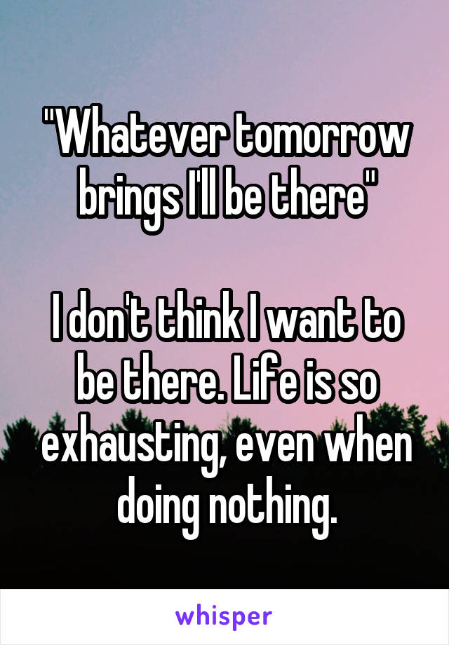 """""""Whatever tomorrow brings I'll be there""""  I don't think I want to be there. Life is so exhausting, even when doing nothing."""