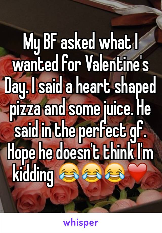 My BF asked what I wanted for Valentine's Day. I said a heart shaped pizza and some juice. He said in the perfect gf.  Hope he doesn't think I'm kidding 😂😂😂❤️