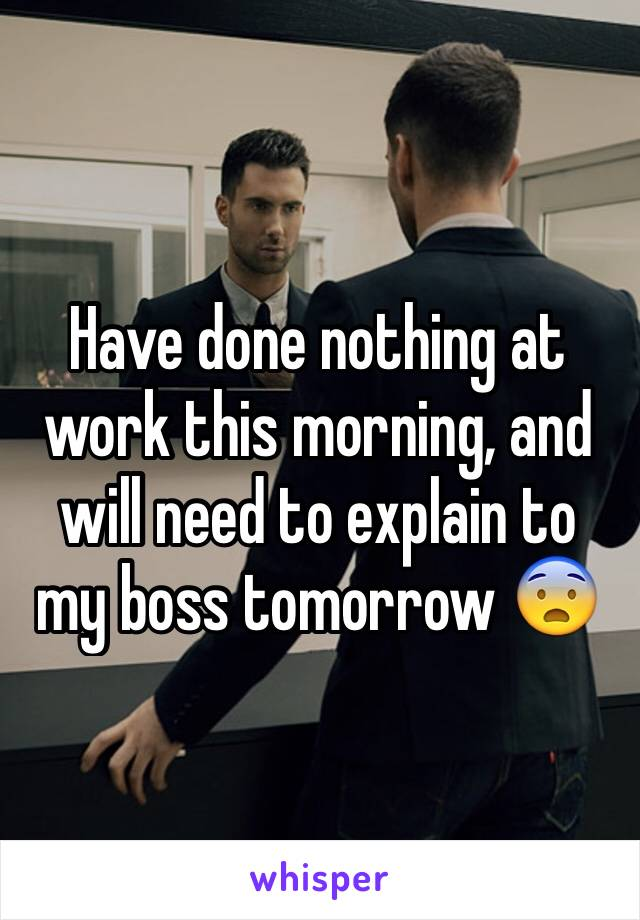 Have done nothing at work this morning, and will need to explain to my boss tomorrow 😨