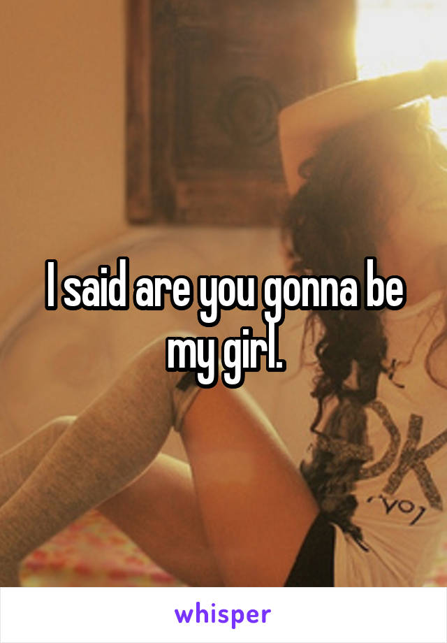 I said are you gonna be my girl.