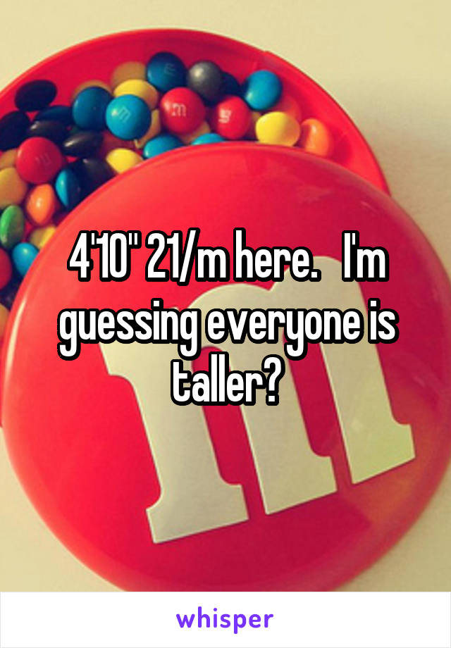 """4'10"""" 21/m here.   I'm guessing everyone is taller?"""