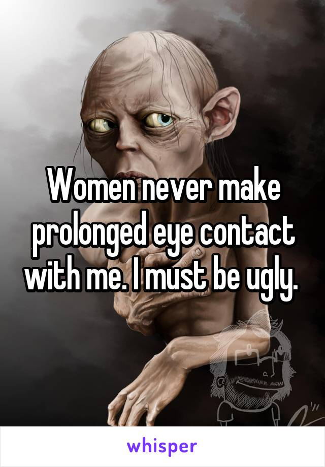 Women never make prolonged eye contact with me. I must be ugly.