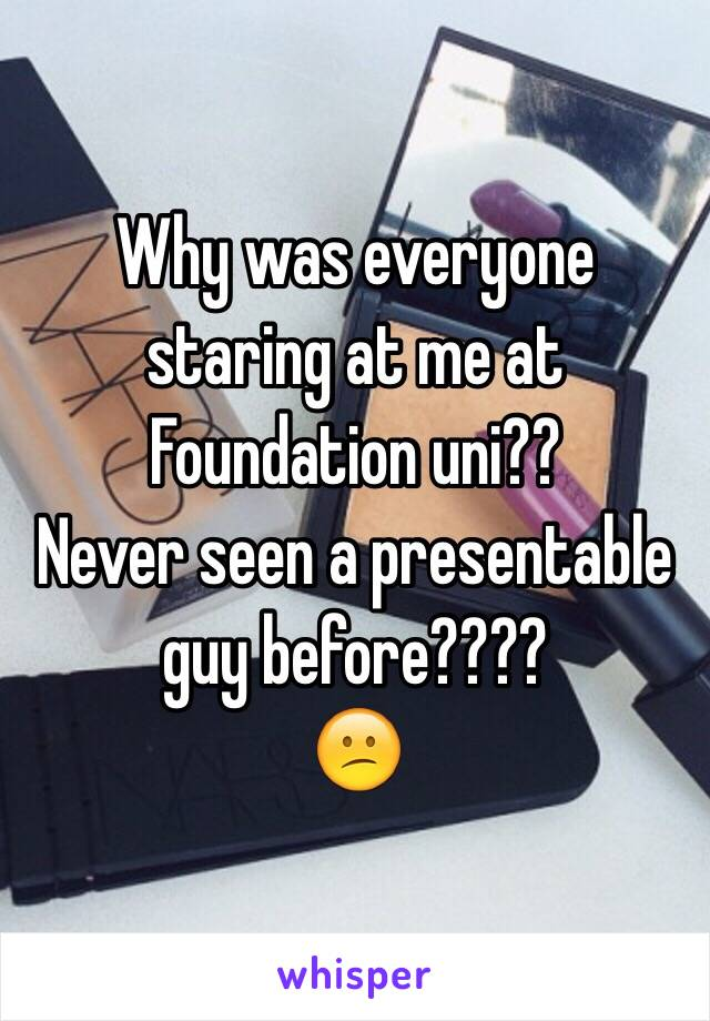 Why was everyone staring at me at Foundation uni?? Never seen a presentable guy before???? 😕
