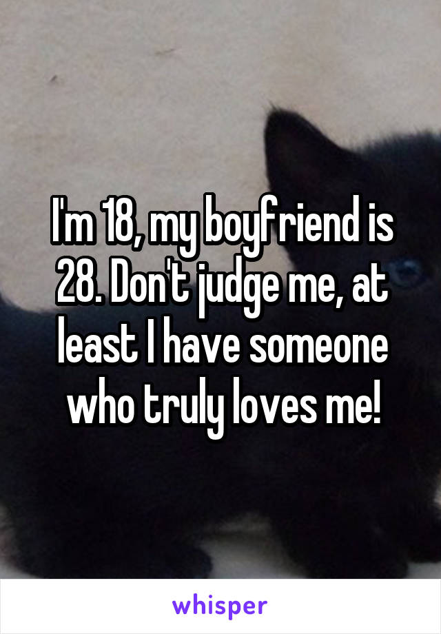 I'm 18, my boyfriend is 28. Don't judge me, at least I have someone who truly loves me!