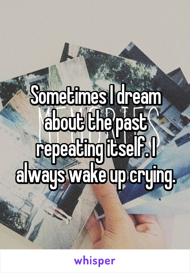 Sometimes I dream about the past repeating itself. I always wake up crying.