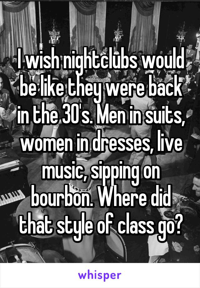 I wish nightclubs would be like they were back in the 30's. Men in suits, women in dresses, live music, sipping on bourbon. Where did that style of class go?