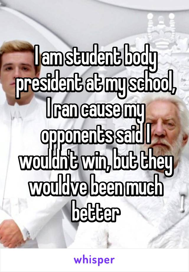 I am student body president at my school, I ran cause my opponents said I wouldn't win, but they wouldve been much better