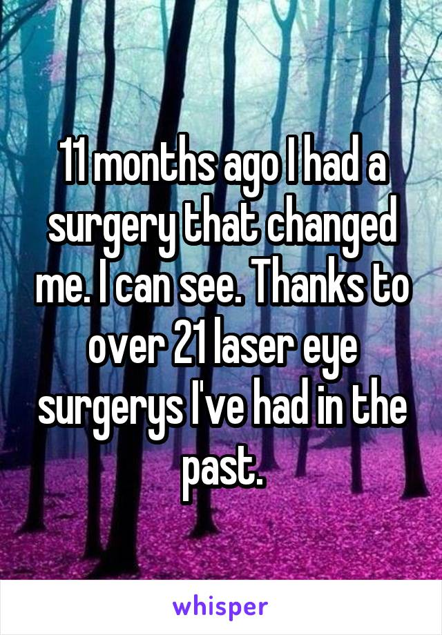 11 months ago I had a surgery that changed me. I can see. Thanks to over 21 laser eye surgerys I've had in the past.