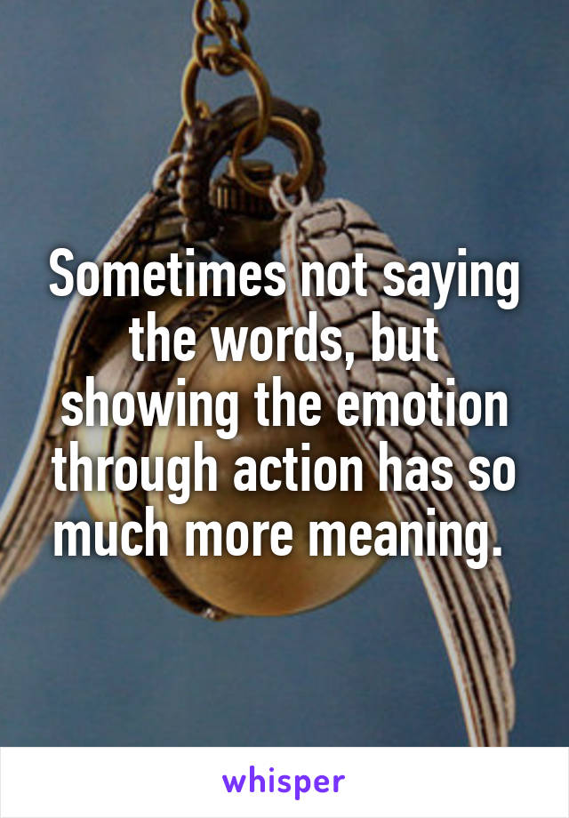 Sometimes not saying the words, but showing the emotion through action has so much more meaning.