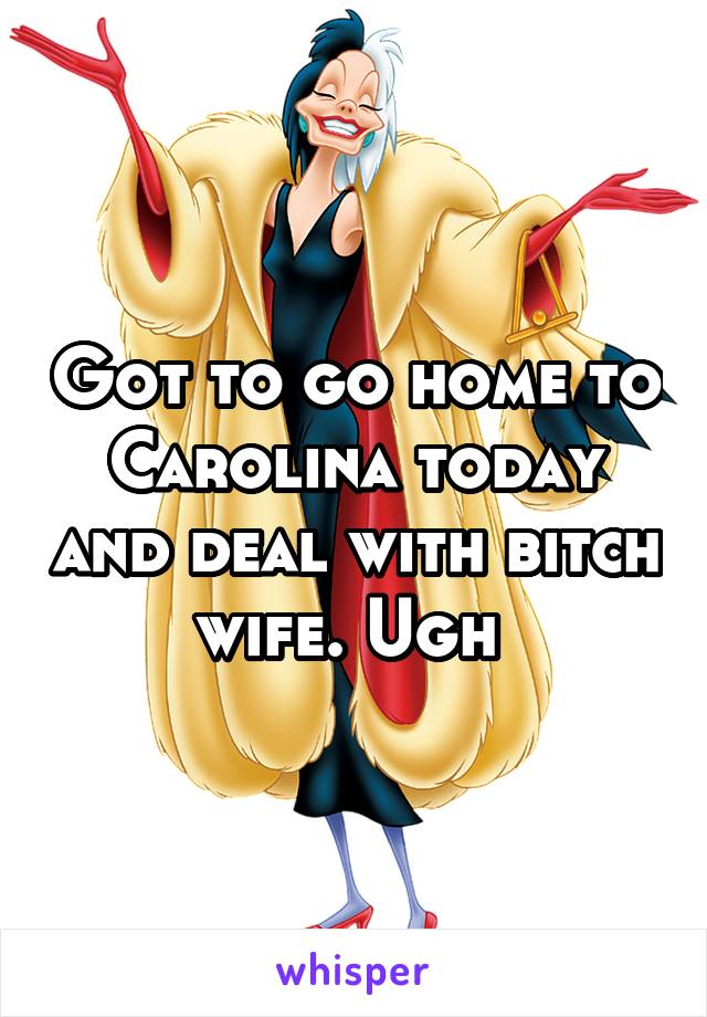 Got to go home to Carolina today and deal with bitch wife. Ugh