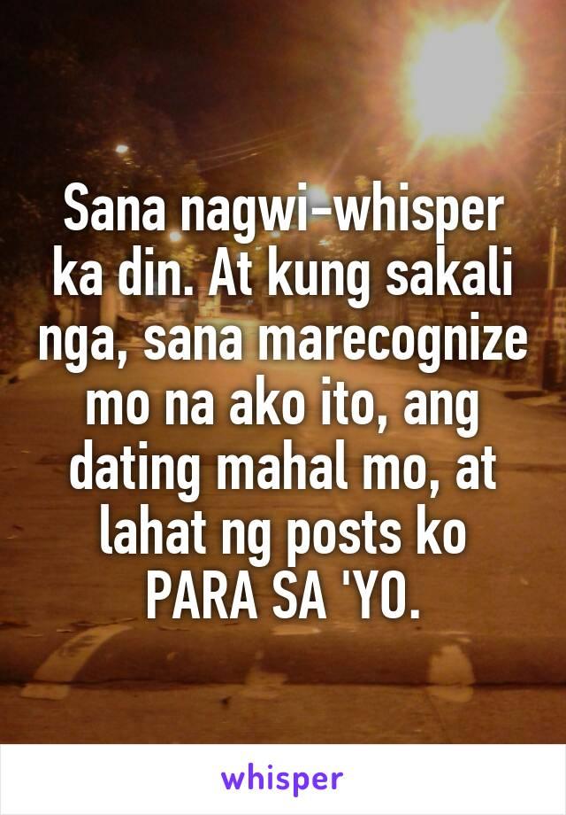 Sana nagwi-whisper ka din. At kung sakali nga, sana marecognize mo na ako ito, ang dating mahal mo, at lahat ng posts ko PARA SA 'YO.