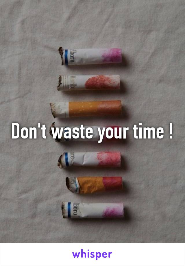Don't waste your time !