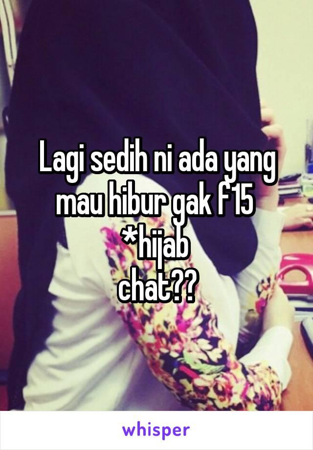 Lagi sedih ni ada yang mau hibur gak f15  *hijab  chat??