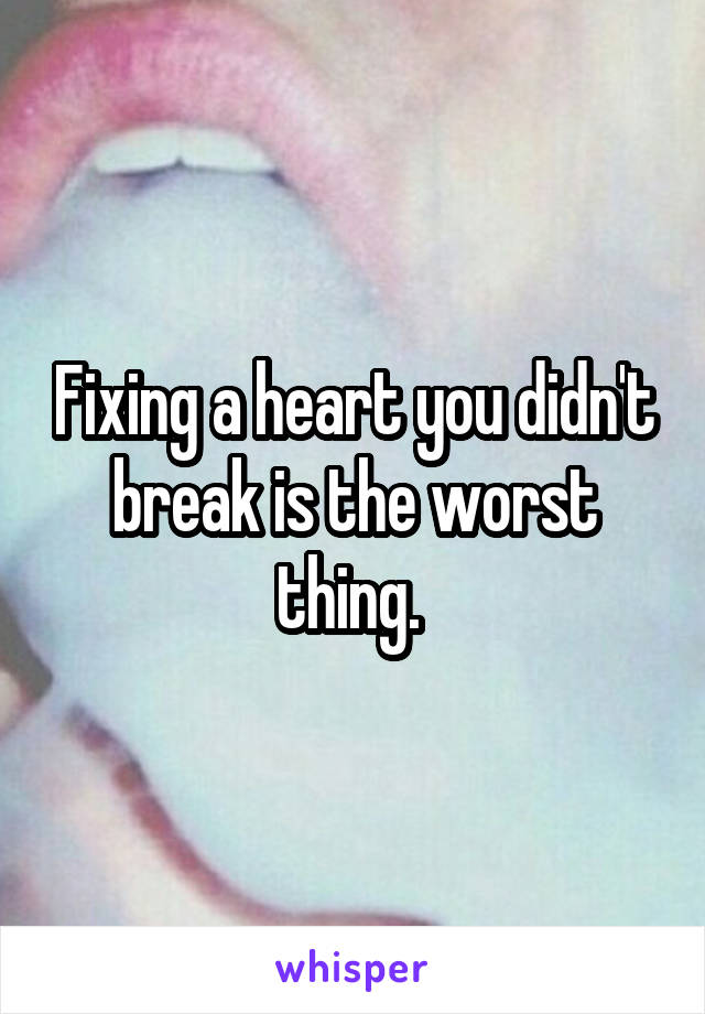 Fixing a heart you didn't break is the worst thing.
