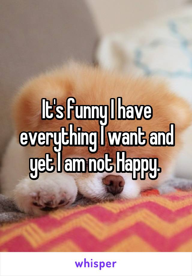 It's funny I have everything I want and yet I am not Happy.